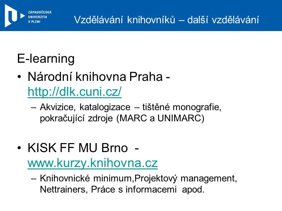 Vzdělávání knihovníků – další vzdělávání E-learning Národní knihovna Praha - http://dlk.cuni.cz/ http://dlk.cuni.cz/ –Akvizice, katalogizace – tištěné monografie, pokračující zdroje (MARC a UNIMARC) KISK FF MU Brno - www.kurzy.knihovna.cz www.kurzy.knihovna.cz –Knihovnické minimum,Projektový management, Nettrainers, Práce s informacemi apod.