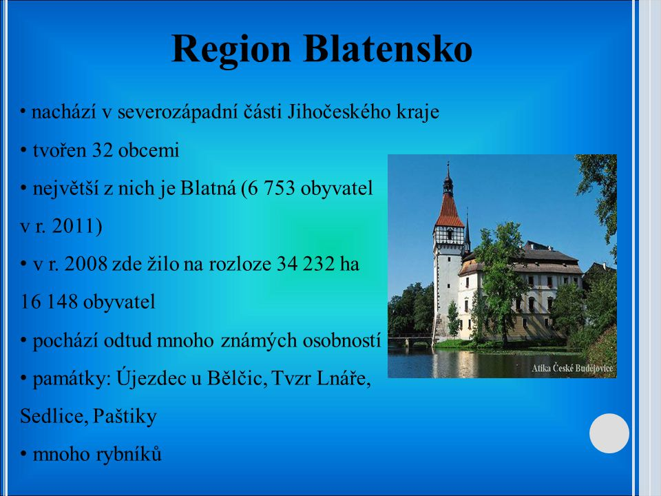 Region Blatensko nachází v severozápadní části Jihočeského kraje tvořen 32 obcemi největší z nich je Blatná (6 753 obyvatel v r.