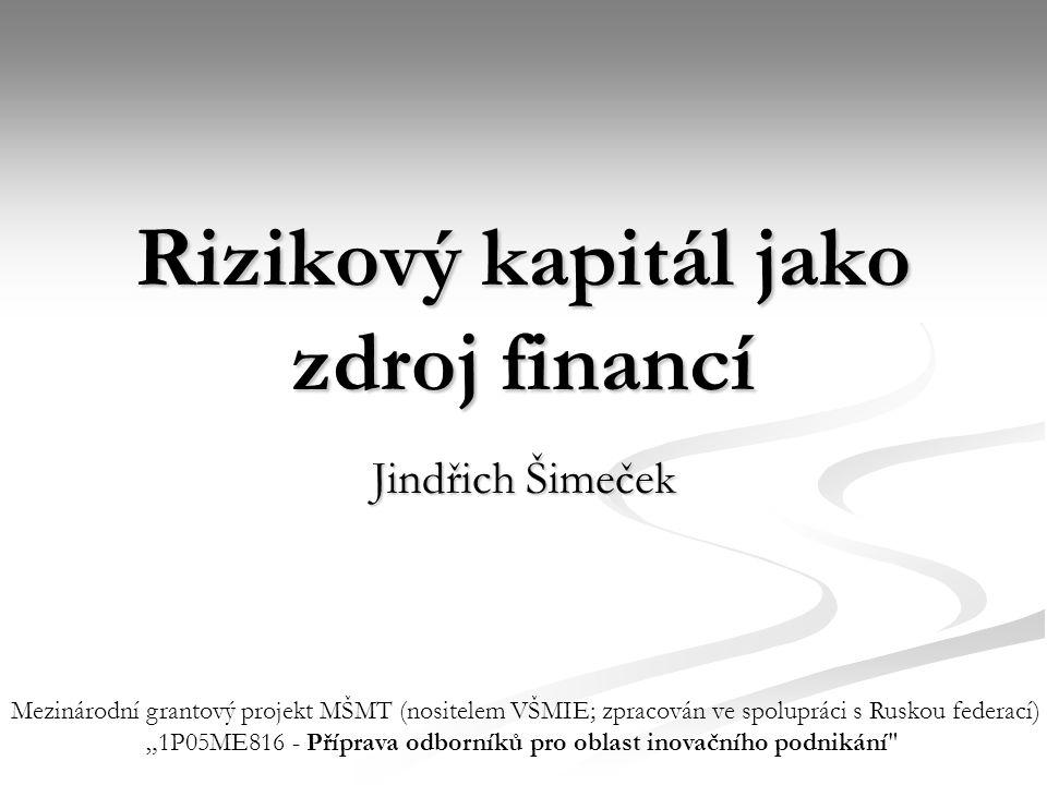 """Rizikový kapitál jako zdroj financí Jindřich Šimeček Mezinárodní grantový projekt MŠMT (nositelem VŠMIE; zpracován ve spolupráci s Ruskou federací) """"1"""
