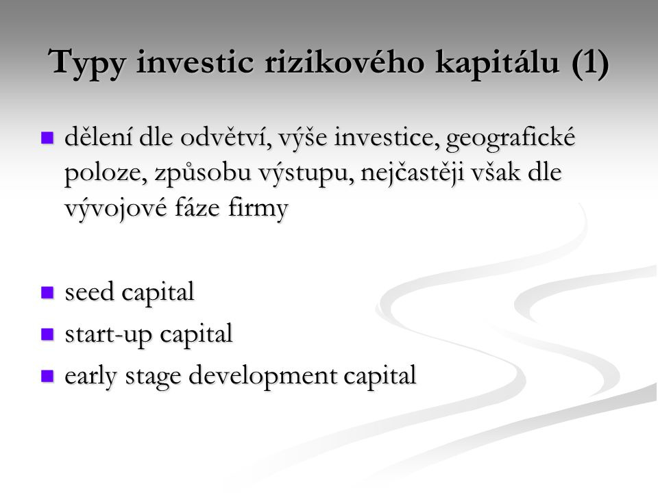 Typy investic rizikového kapitálu (1) dělení dle odvětví, výše investice, geografické poloze, způsobu výstupu, nejčastěji však dle vývojové fáze firmy dělení dle odvětví, výše investice, geografické poloze, způsobu výstupu, nejčastěji však dle vývojové fáze firmy seed capital seed capital start-up capital start-up capital early stage development capital early stage development capital