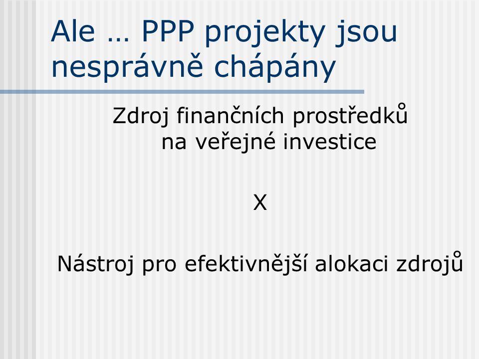 Ale … PPP projekty jsou nesprávně chápány Zdroj finančních prostředků na veřejné investice X Nástroj pro efektivnější alokaci zdrojů