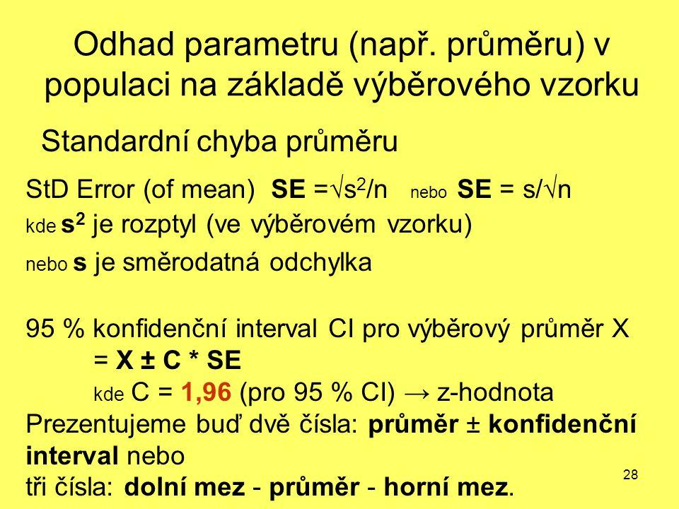 28 Odhad parametru (např. průměru) v populaci na základě výběrového vzorku Standardní chyba průměru StD Error (of mean) SE =√s 2 /n nebo SE = s/√n kde