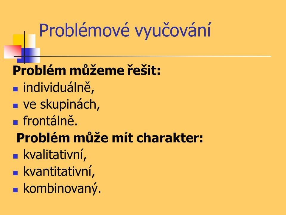 Problémové vyučování Problém můžeme řešit: individuálně, ve skupinách, frontálně. Problém může mít charakter: kvalitativní, kvantitativní, kombinovaný