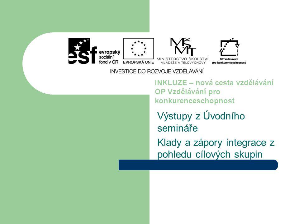 Výstupy z Úvodního semináře Klady a zápory integrace z pohledu cílových skupin INKLUZE – nová cesta vzdělávání OP Vzdělávání pro konkurenceschopnost