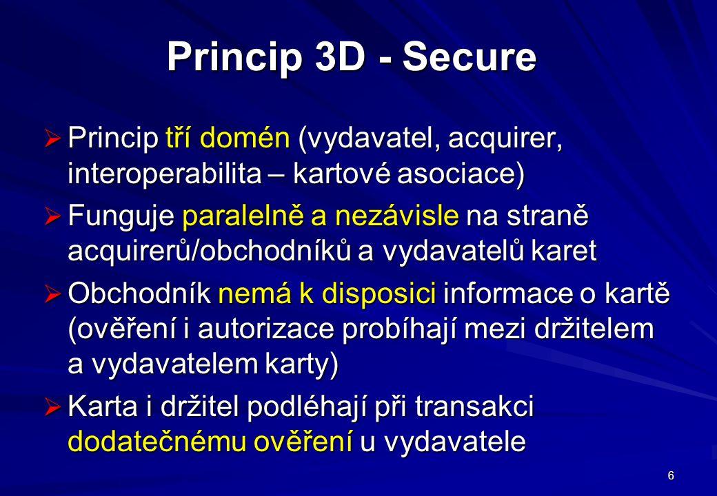 6 Princip 3D - Secure  Princip tří domén (vydavatel, acquirer, interoperabilita – kartové asociace)  Funguje paralelně a nezávisle na straně acquirerů/obchodníků a vydavatelů karet  Obchodník nemá k disposici informace o kartě (ověření i autorizace probíhají mezi držitelem a vydavatelem karty)  Karta i držitel podléhají při transakci dodatečnému ověření u vydavatele