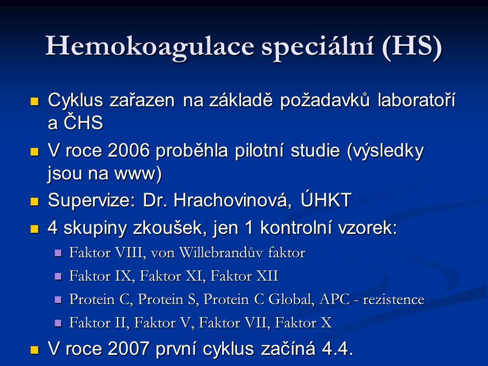 Hemokoagulace speciální (HS) Cyklus zařazen na základě požadavků laboratoří a ČHS Cyklus zařazen na základě požadavků laboratoří a ČHS V roce 2006 proběhla pilotní studie (výsledky jsou na www) V roce 2006 proběhla pilotní studie (výsledky jsou na www) Supervize: Dr.