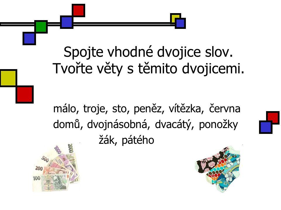 Spojte vhodné dvojice slov. Tvořte věty s těmito dvojicemi. málo, troje, sto, peněz, vítězka, června domů, dvojnásobná, dvacátý, ponožky žák, pátého
