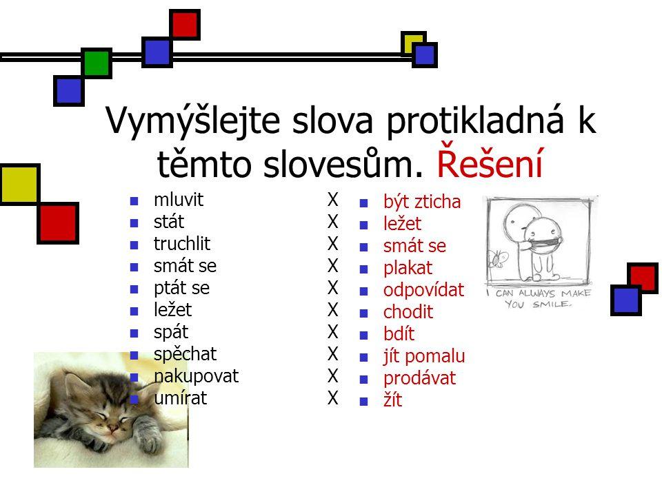 Vymýšlejte slova protikladná k těmto slovesům. Řešení mluvitX státX truchlitX smát seX ptát seX ležetX spátX spěchatX nakupovatX umíratX být zticha le