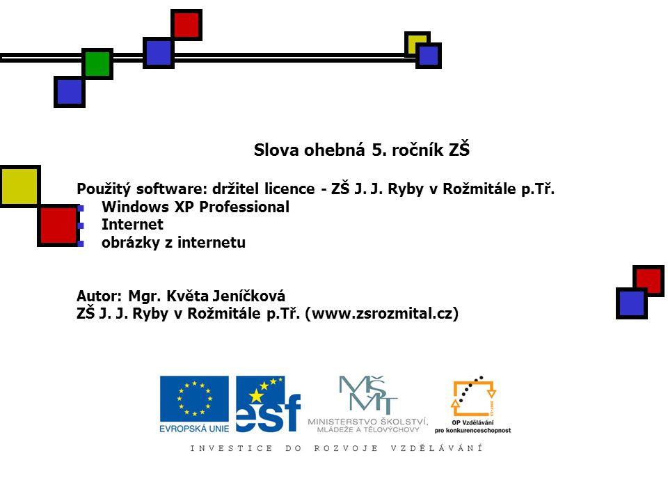 Slova ohebná 5. ročník ZŠ Použitý software: držitel licence - ZŠ J. J. Ryby v Rožmitále p.Tř. Windows XP Professional Internet obrázky z internetu Aut