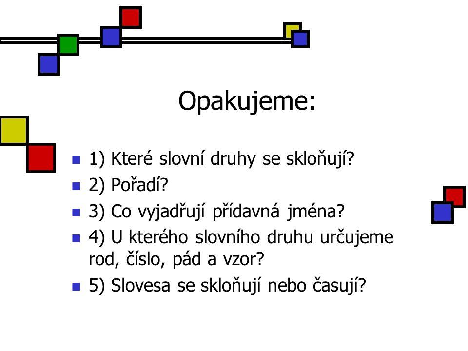 Opakujeme: 1) Které slovní druhy se skloňují? 2) Pořadí? 3) Co vyjadřují přídavná jména? 4) U kterého slovního druhu určujeme rod, číslo, pád a vzor?