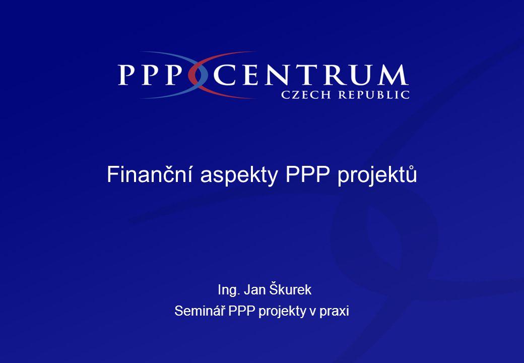 Finanční aspekty PPP projektů Ing. Jan Škurek Seminář PPP projekty v praxi