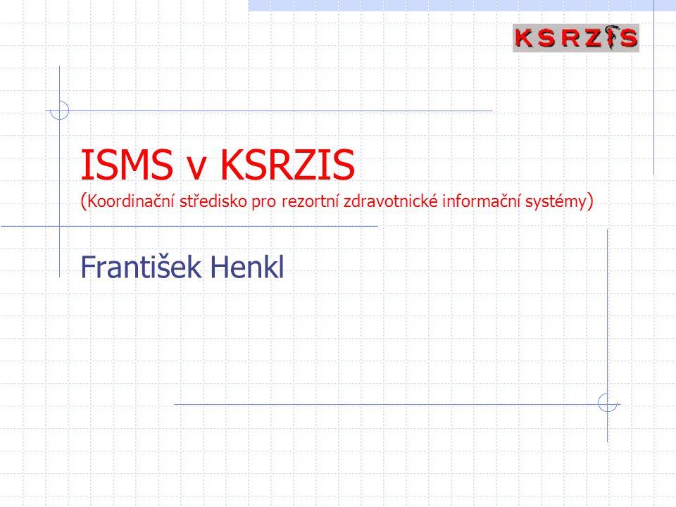 ISMS v KSRZIS ( Koordinační středisko pro rezortní zdravotnické informační systémy ) František Henkl