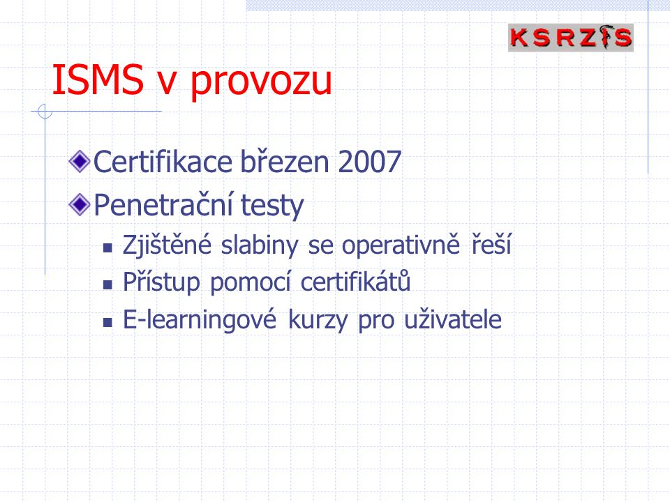 ISMS v provozu Certifikace březen 2007 Penetrační testy Zjištěné slabiny se operativně řeší Přístup pomocí certifikátů E-learningové kurzy pro uživate
