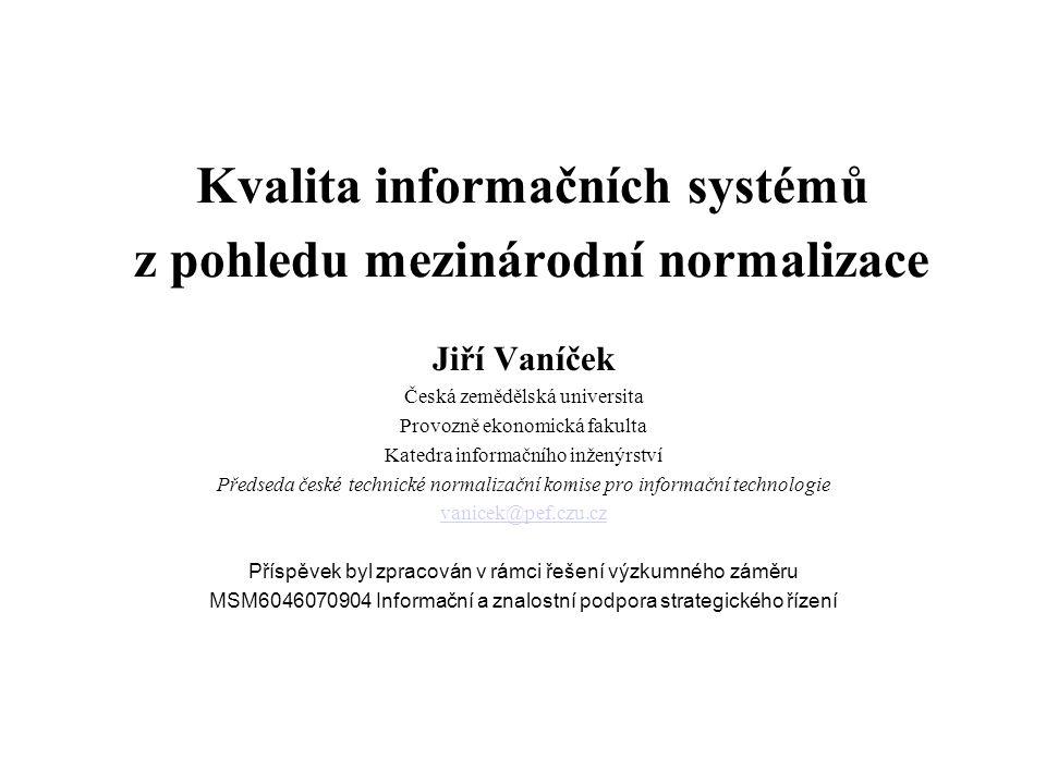 Kvalita informačních systémů z pohledu mezinárodní normalizace Jiří Vaníček Česká zemědělská universita Provozně ekonomická fakulta Katedra informační
