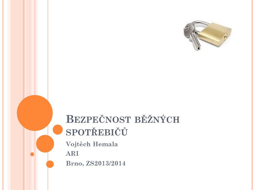 B EZPEČNOST BĚŽNÝCH SPOTŘEBIČŮ Vojtěch Hemala ARI Brno, ZS2013/2014