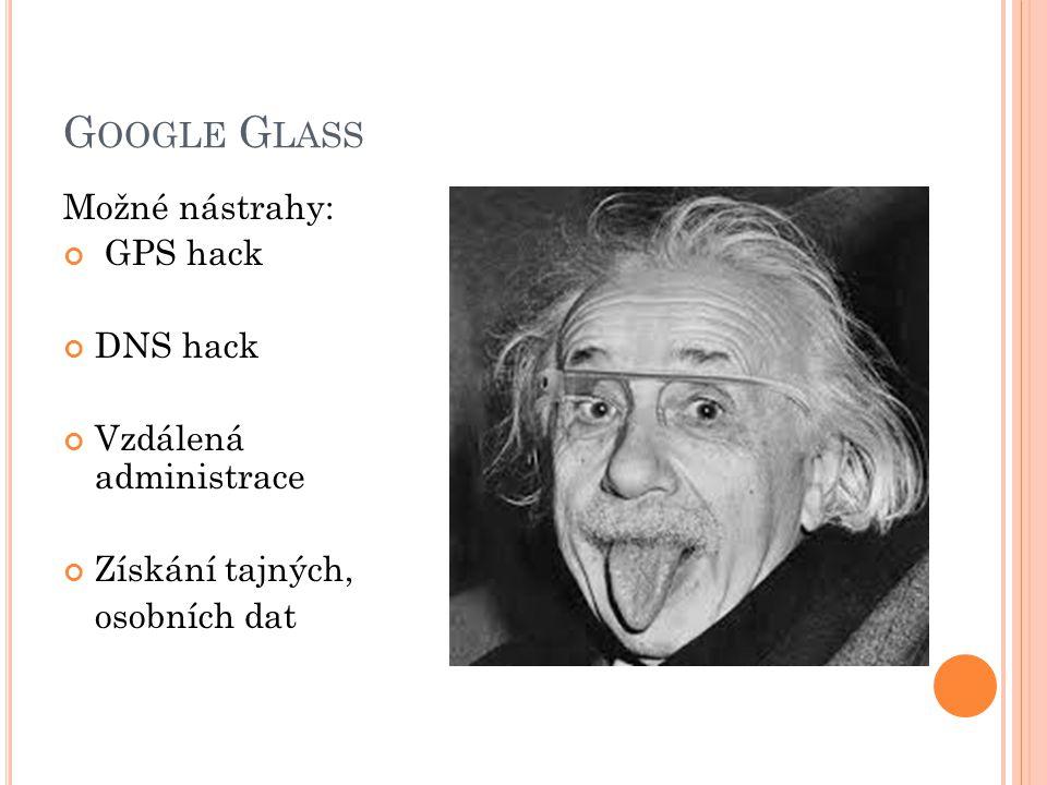 G OOGLE G LASS Možné nástrahy: GPS hack DNS hack Vzdálená administrace Získání tajných, osobních dat