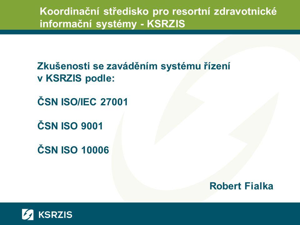 Koordinační středisko pro resortní zdravotnické informační systémy - KSRZIS Zkušenosti se zaváděním systému řízení v KSRZIS podle: ČSN ISO/IEC 27001 ČSN ISO 9001 ČSN ISO 10006 Robert Fialka