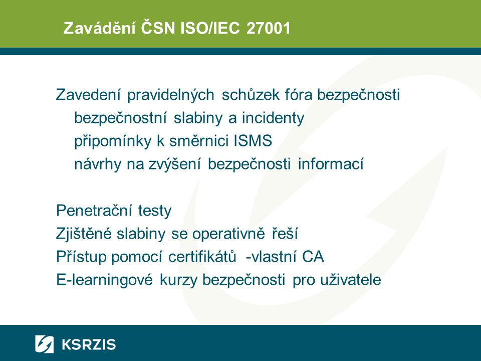 Zavádění ČSN ISO/IEC 27001 Zavedení pravidelných schůzek fóra bezpečnosti bezpečnostní slabiny a incidenty připomínky k směrnici ISMS návrhy na zvýšení bezpečnosti informací Penetrační testy Zjištěné slabiny se operativně řeší Přístup pomocí certifikátů -vlastní CA E-learningové kurzy bezpečnosti pro uživatele