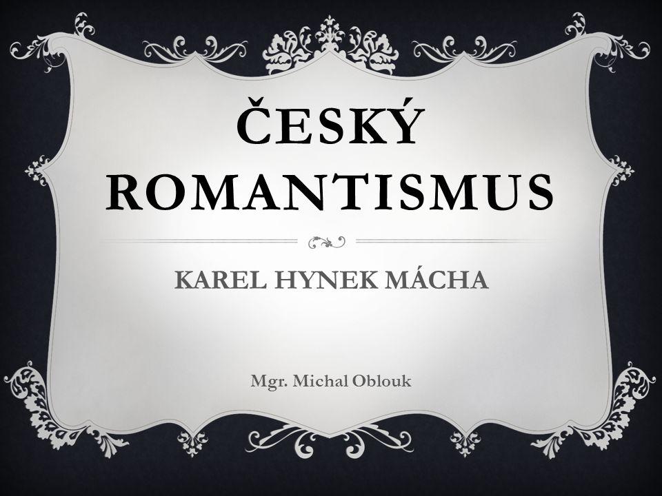 ČESKÝ ROMANTISMUS KAREL HYNEK MÁCHA Mgr. Michal Oblouk