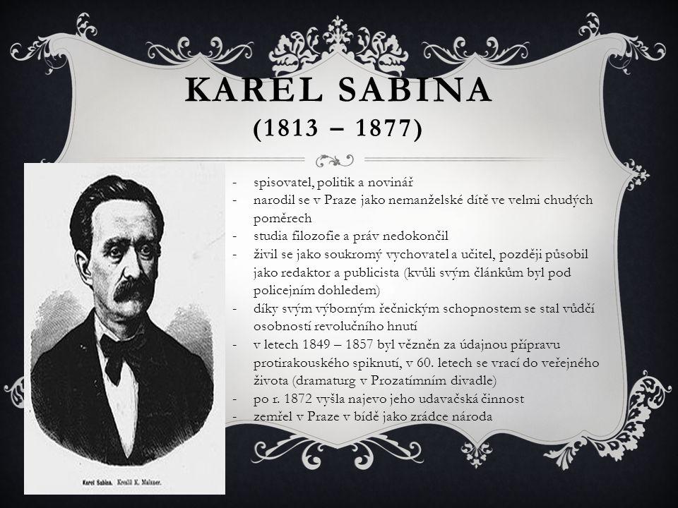 KAREL SABINA (1813 – 1877) -spisovatel, politik a novinář -narodil se v Praze jako nemanželské dítě ve velmi chudých poměrech -studia filozofie a práv