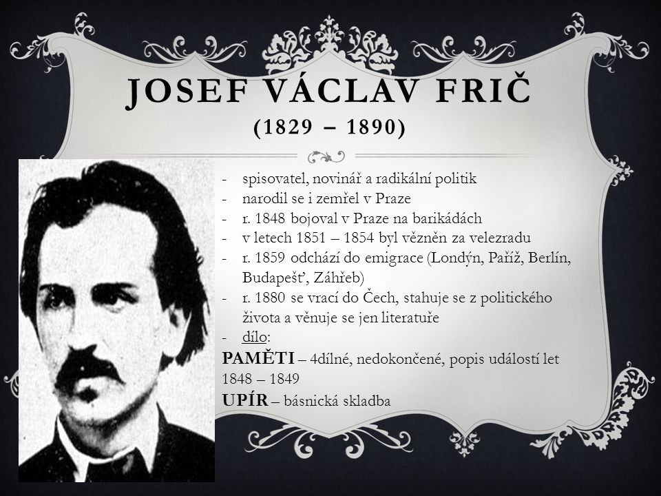 JOSEF VÁCLAV FRIČ (1829 – 1890) -spisovatel, novinář a radikální politik -narodil se i zemřel v Praze -r. 1848 bojoval v Praze na barikádách -v letech