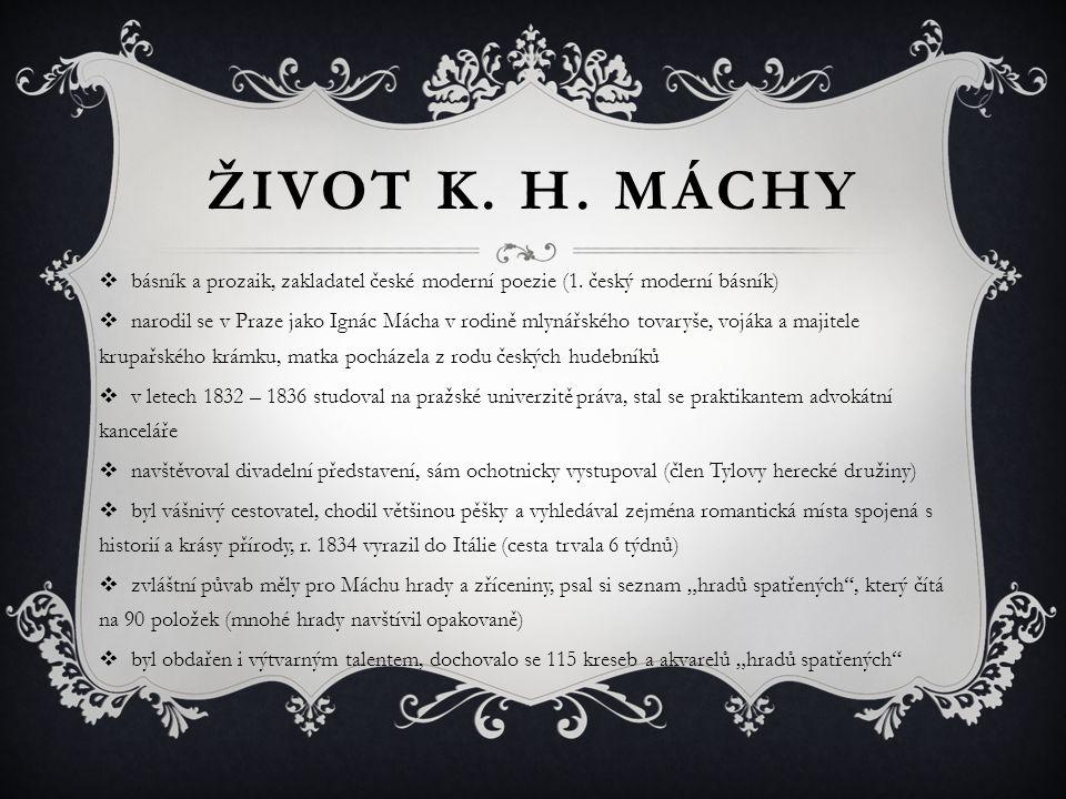 ŽIVOT K. H. MÁCHY  básník a prozaik, zakladatel české moderní poezie (1. český moderní básník)  narodil se v Praze jako Ignác Mácha v rodině mlynářs