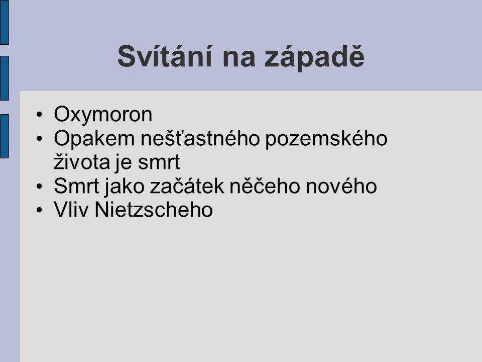 Svítání na západě Oxymoron Opakem nešťastného pozemského života je smrt Smrt jako začátek něčeho nového Vliv Nietzscheho