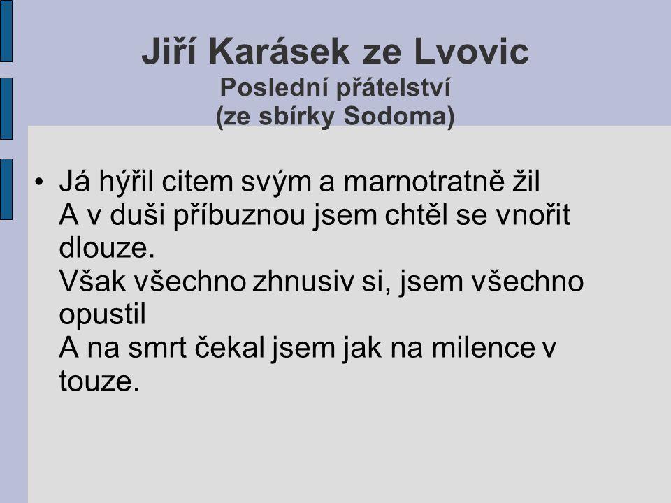 Jiří Karásek ze Lvovic Poslední přátelství (ze sbírky Sodoma) Já hýřil citem svým a marnotratně žil A v duši příbuznou jsem chtěl se vnořit dlouze. Vš