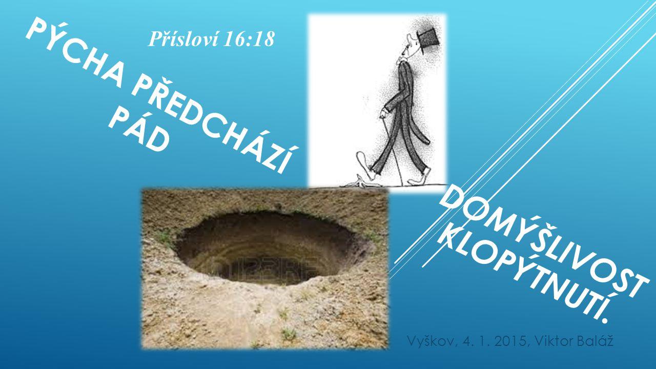 PÝCHA PŘEDCHÁZÍ PÁD Vyškov, 4. 1. 2015, Viktor Baláž DOMÝŠLIVOST KLOPÝTNUTÍ. Přísloví 16:18