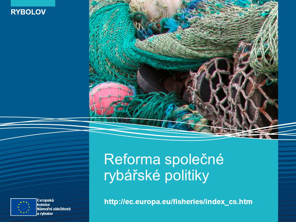 RYBOLOV Reforma společné rybářské politiky http://ec.europa.eu/fisheries/index_cs.htm Evropská komise Námořní záležitosti a rybolov