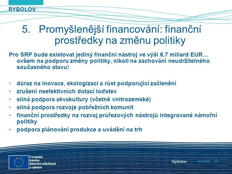 RYBOLOV snímek Evropská komise Námořní záležitosti a rybolov Rybolov 20 5.Promyšlenější financování: finanční prostředky na změnu politiky Pro SRP bud