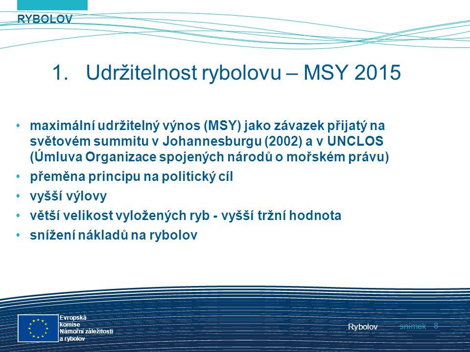 RYBOLOV snímek Evropská komise Námořní záležitosti a rybolov Rybolov 8 1.Udržitelnost rybolovu – MSY 2015 maximální udržitelný výnos (MSY) jako závaze