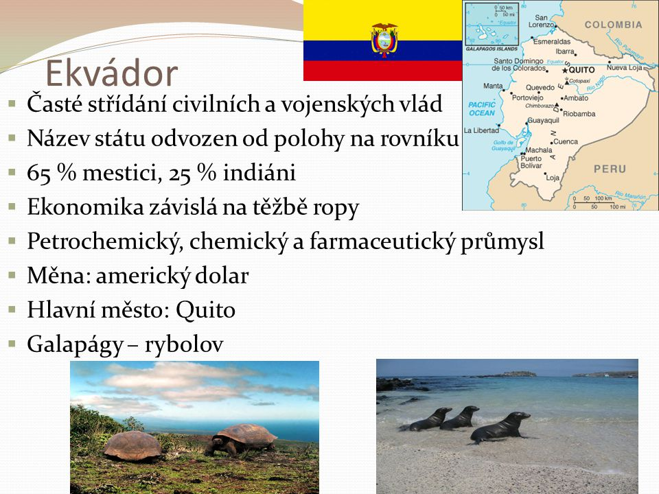 Ekvádor  Časté střídání civilních a vojenských vlád  Název státu odvozen od polohy na rovníku  65 % mestici, 25 % indiáni  Ekonomika závislá na tě
