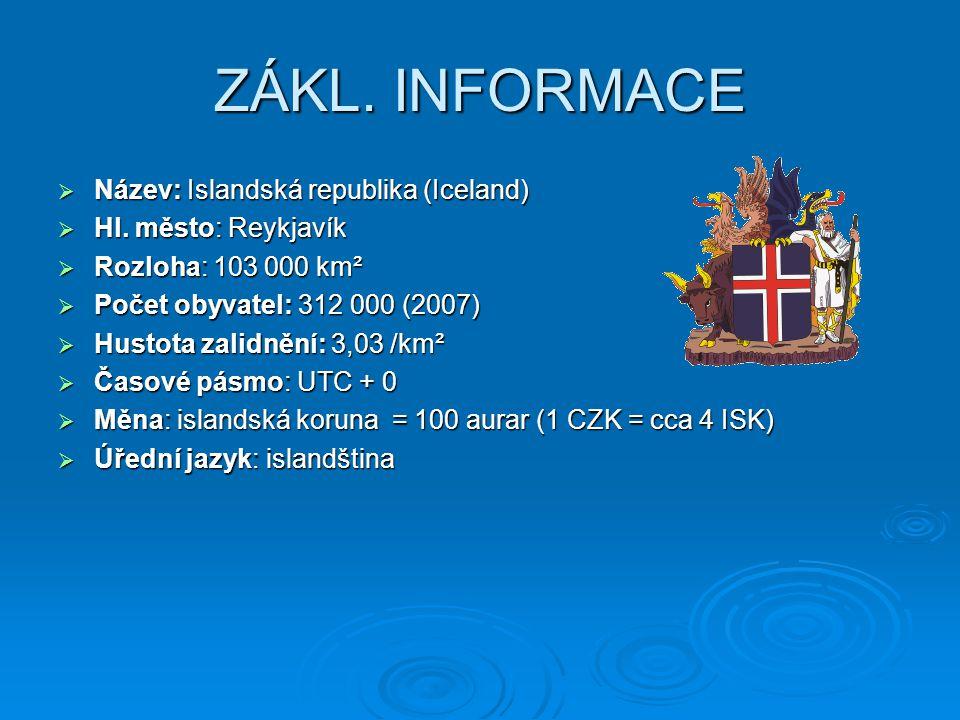 ZÁKL. INFORMACE  Název: Islandská republika (Iceland)  Hl. město: Reykjavík  Rozloha: 103 000 km²  Počet obyvatel: 312 000 (2007)  Hustota zalidn