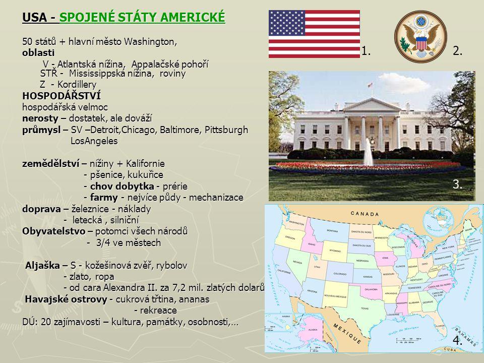 USA - SPOJENÉ STÁTY AMERICKÉ SPOJENÉ STÁTY AMERICKÉSPOJENÉ STÁTY AMERICKÉ 50 států + hlavní město Washington, oblasti V - Atlantská nížina, Appalačské pohoří STŘ - Mississippská nížina, roviny V - Atlantská nížina, Appalačské pohoří STŘ - Mississippská nížina, roviny Z - Kordillery Z - KordilleryHOSPODÁŘSTVÍ hospodářská velmoc nerosty – dostatek, ale dováží průmysl – SV –Detroit,Chicago, Baltimore, Pittsburgh LosAngeles zemědělství – nížiny + Kalifornie - pšenice, kukuřice - pšenice, kukuřice - chov dobytka - prérie - chov dobytka - prérie - farmy - nejvíce půdy - mechanizace - farmy - nejvíce půdy - mechanizace doprava – železnice - náklady - letecká, silniční - letecká, silniční Obyvatelstvo – potomci všech národů - 3/4 ve městech - 3/4 ve městech Aljaška – S - kožešinová zvěř, rybolov Aljaška – S - kožešinová zvěř, rybolov - zlato, ropa - zlato, ropa - od cara Alexandra II.