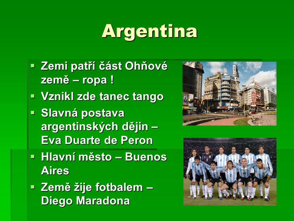 Argentina  Zemi patří část Ohňové země – ropa !  Vznikl zde tanec tango  Slavná postava argentinských dějin – Eva Duarte de Peron  Hlavní město –