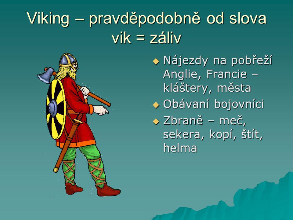 Viking – pravděpodobně od slova vik = záliv  Nájezdy na pobřeží Anglie, Francie – kláštery, města  Obávaní bojovníci  Zbraně – meč, sekera, kopí, š