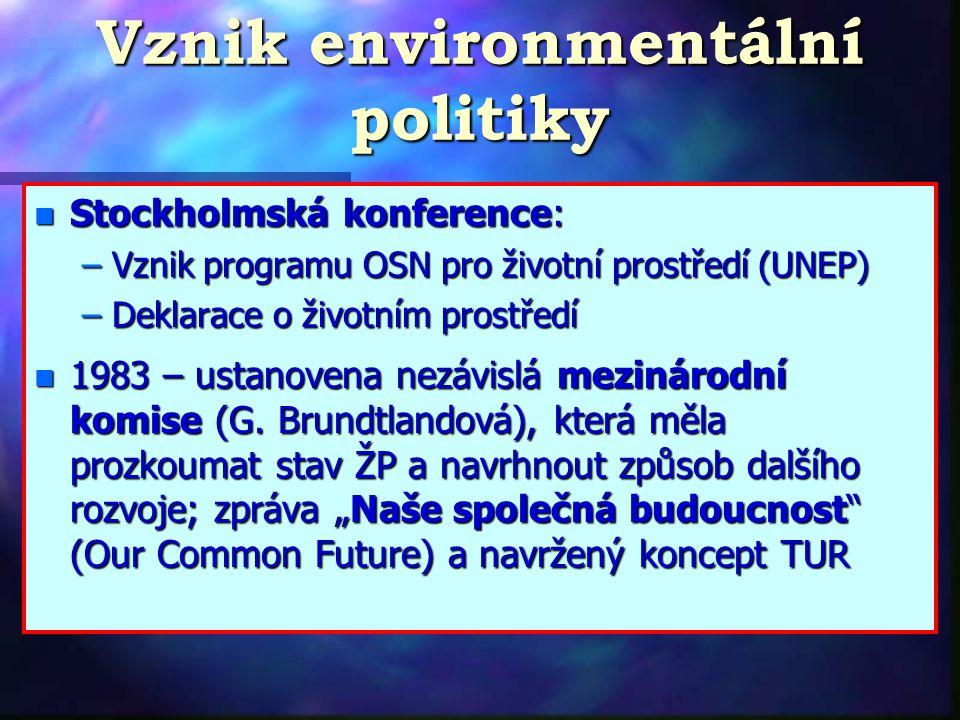 Vznik environmentální politiky n Stockholmská konference: –Vznik programu OSN pro životní prostředí (UNEP) –Deklarace o životním prostředí n 1983 – ustanovena nezávislá mezinárodní komise (G.