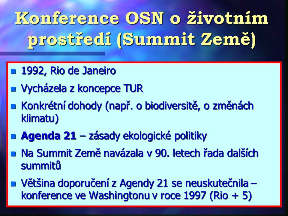 Konference OSN o životním prostředí (Summit Země) n 1992, Rio de Janeiro n Vycházela z koncepce TUR n Konkrétní dohody (např.