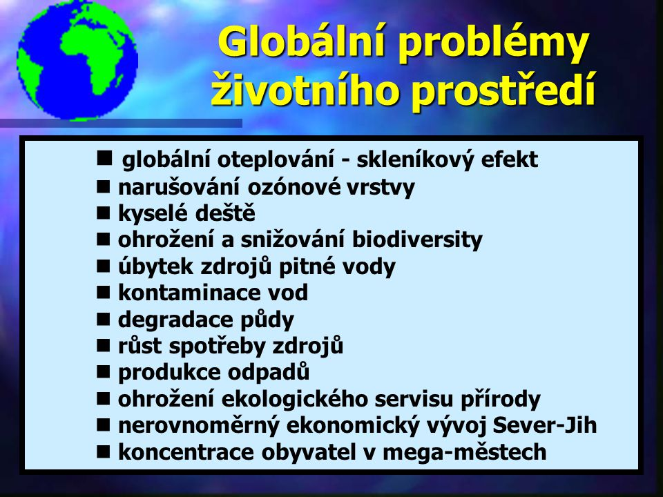 Globální problémy životního prostředí globální oteplování - skleníkový efekt n narušování ozónové vrstvy n kyselé deště n ohrožení a snižování biodiversity n úbytek zdrojů pitné vody n kontaminace vod n degradace půdy n růst spotřeby zdrojů n produkce odpadů n ohrožení ekologického servisu přírody n nerovnoměrný ekonomický vývoj Sever-Jih n koncentrace obyvatel v mega-městech