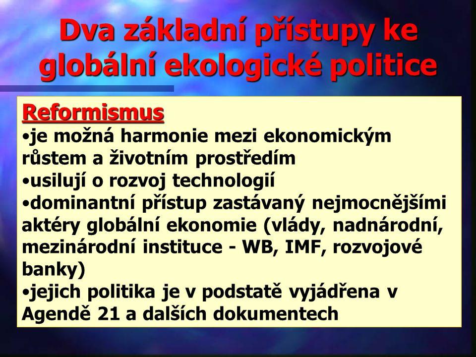 Dva základní přístupy ke globální ekologické politice Reformismus je možná harmonie mezi ekonomickým růstem a životním prostředím usilují o rozvoj technologií dominantní přístup zastávaný nejmocnějšími aktéry globální ekonomie (vlády, nadnárodní, mezinárodní instituce - WB, IMF, rozvojové banky) jejich politika je v podstatě vyjádřena v Agendě 21 a dalších dokumentech