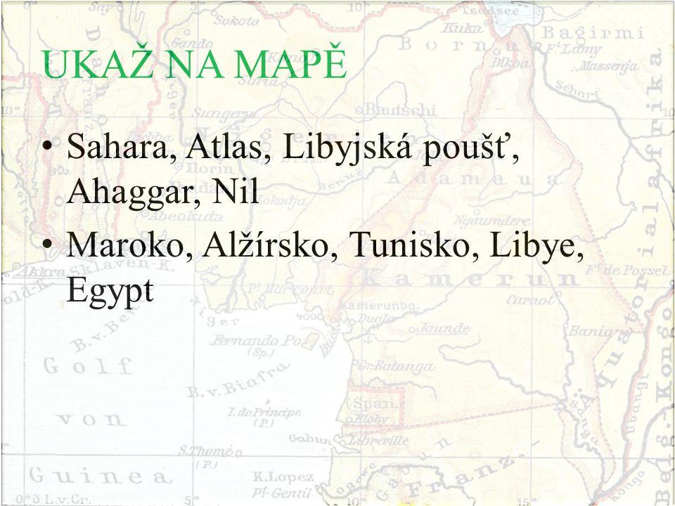 UKAŽ NA MAPĚ Sahara, Atlas, Libyjská poušť, Ahaggar, Nil Maroko, Alžírsko, Tunisko, Libye, Egypt