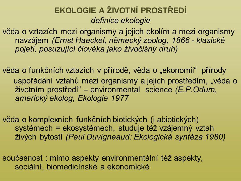 """EKOLOGIE A ŽIVOTNÍ PROSTŘEDÍ definice ekologie věda o vztazích mezi organismy a jejich okolím a mezi organismy navzájem (Ernst Haeckel, německý zoolog, 1866 - klasické pojetí, posuzující člověka jako živočišný druh) věda o funkčních vztazích v přírodě, věda o """"ekonomii přírody uspořádání vztahů mezi organismy a jejich prostředím, """"věda o životním prostředí – environmental science (E.P.Odum, americký ekolog, Ekologie 1977 věda o komplexních funkčních biotických (i abiotických) systémech = ekosystémech, studuje též vzájemný vztah živých bytostí (Paul Duvigneaud: Ekologická syntéza 1980) současnost : mimo aspekty environmentální též aspekty, sociální, biomedicínské a ekonomické"""