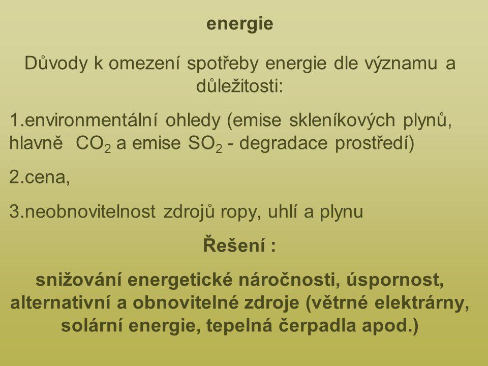 energie Důvody k omezení spotřeby energie dle významu a důležitosti: 1.environmentální ohledy (emise skleníkových plynů, hlavně CO 2 a emise SO 2 - degradace prostředí) 2.cena, 3.neobnovitelnost zdrojů ropy, uhlí a plynu Řešení : snižování energetické náročnosti, úspornost, alternativní a obnovitelné zdroje (větrné elektrárny, solární energie, tepelná čerpadla apod.)