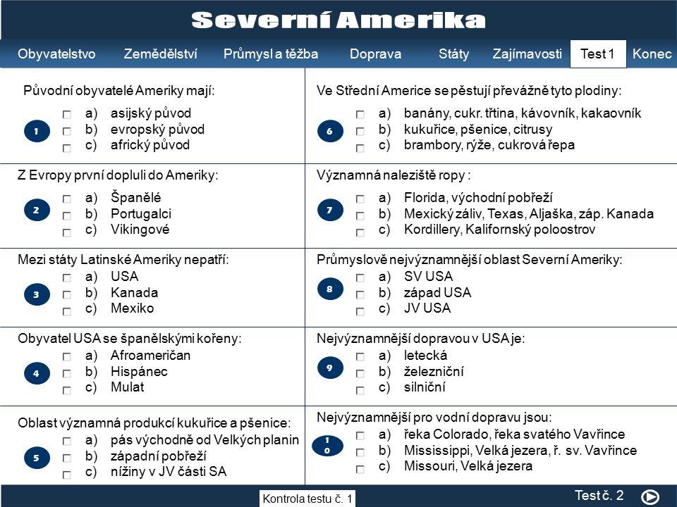 2 a)asijský původ b)evropský původ c)africký původ a)Španělé b)Portugalci c)Vikingové a)USA b)Kanada c)Mexiko a)Afroameričan b)Hispánec c)Mulat 1 3 4 5 Původní obyvatelé Ameriky mají: Z Evropy první dopluli do Ameriky: Mezi státy Latinské Ameriky nepatří: Obyvatel USA se španělskými kořeny: Oblast významná produkcí kukuřice a pšenice: a)pás východně od Velkých planin b)západní pobřeží c)nížiny v JV části SA 7 a)banány, cukr.