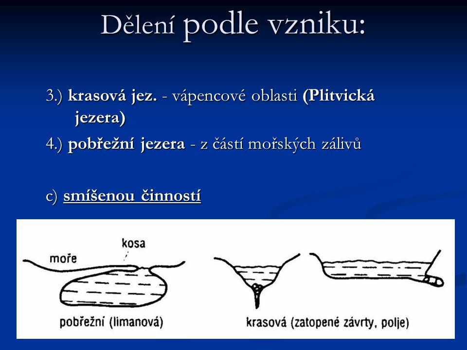 Dělení podle vzniku: 3.) krasová jez. - vápencové oblasti (Plitvická jezera) 4.) pobřežní jezera - z částí mořských zálivů c) smíšenou činností