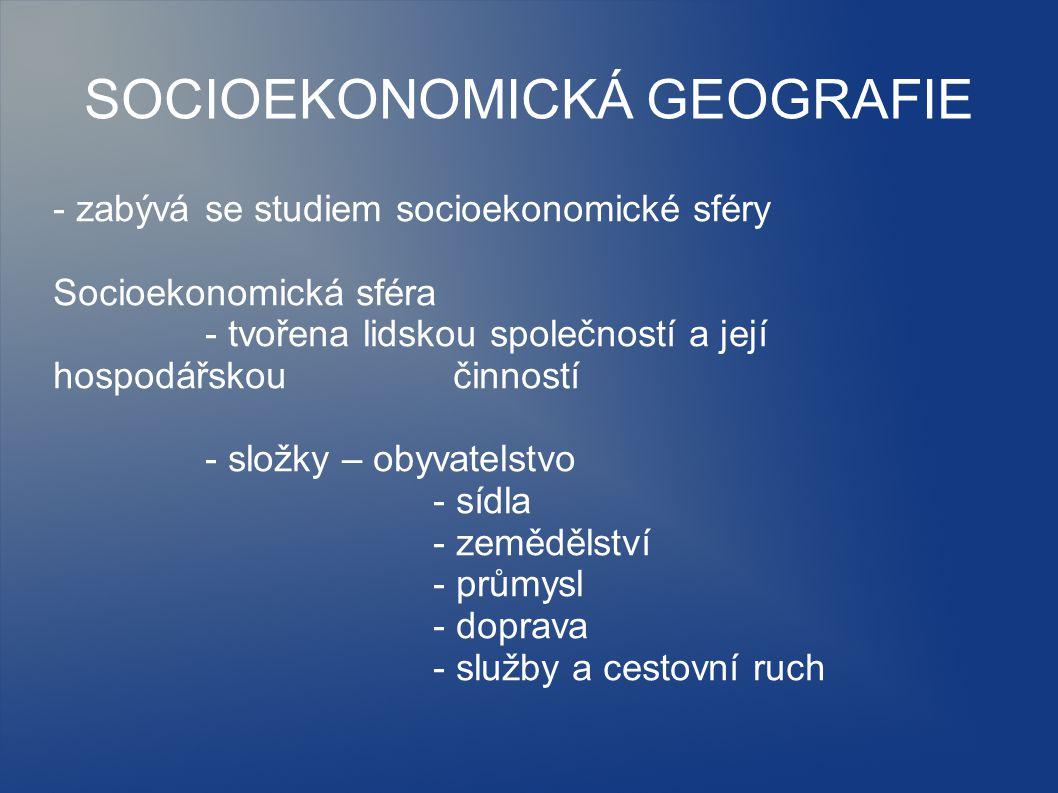 SOCIOEKONOMICKÁ GEOGRAFIE - zabývá se studiem socioekonomické sféry Socioekonomická sféra - tvořena lidskou společností a její hospodářskou činností -