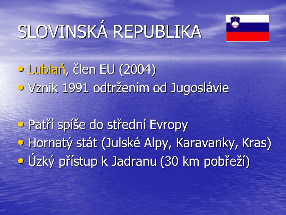 SLOVINSKÁ REPUBLIKA Lublaň, člen EU (2004) Lublaň, člen EU (2004) Vznik 1991 odtržením od Jugoslávie Vznik 1991 odtržením od Jugoslávie Patří spíše do střední Evropy Patří spíše do střední Evropy Hornatý stát (Julské Alpy, Karavanky, Kras) Hornatý stát (Julské Alpy, Karavanky, Kras) Úzký přístup k Jadranu (30 km pobřeží) Úzký přístup k Jadranu (30 km pobřeží)