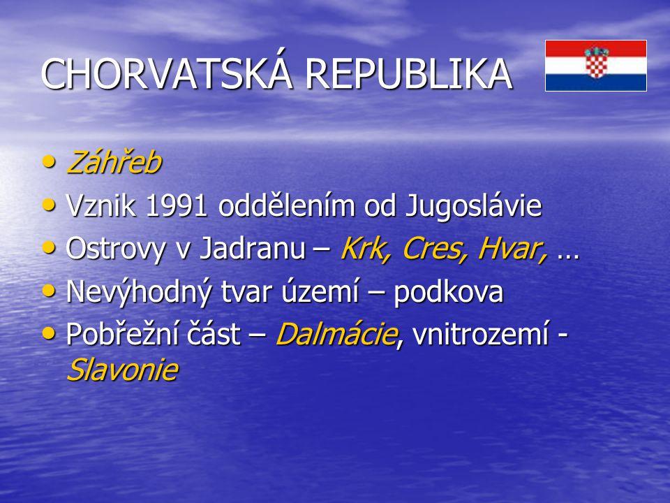 CHORVATSKÁ REPUBLIKA Záhřeb Záhřeb Vznik 1991 oddělením od Jugoslávie Vznik 1991 oddělením od Jugoslávie Ostrovy v Jadranu – Krk, Cres, Hvar, … Ostrovy v Jadranu – Krk, Cres, Hvar, … Nevýhodný tvar území – podkova Nevýhodný tvar území – podkova Pobřežní část – Dalmácie, vnitrozemí - Slavonie Pobřežní část – Dalmácie, vnitrozemí - Slavonie