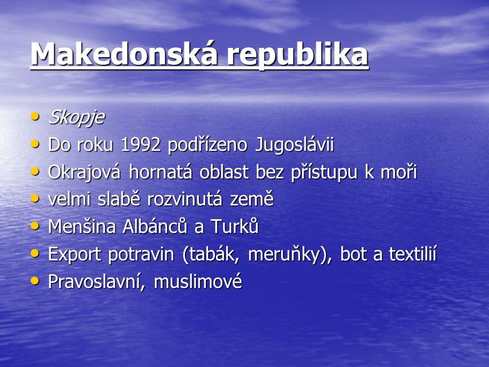 Makedonská republika Skopje Skopje Do roku 1992 podřízeno Jugoslávii Do roku 1992 podřízeno Jugoslávii Okrajová hornatá oblast bez přístupu k moři Okrajová hornatá oblast bez přístupu k moři velmi slabě rozvinutá země velmi slabě rozvinutá země Menšina Albánců a Turků Menšina Albánců a Turků Export potravin (tabák, meruňky), bot a textilií Export potravin (tabák, meruňky), bot a textilií Pravoslavní, muslimové Pravoslavní, muslimové